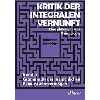 Kritik der integralen Vernunft: Eine philosophische Psychologie - Band 1; Johannes Heinrichs