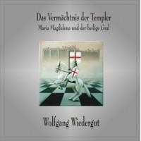 Das Vermächtnis der Templer - Maria Magdalena und der heilige Gral; Wolfgang Wiedergut